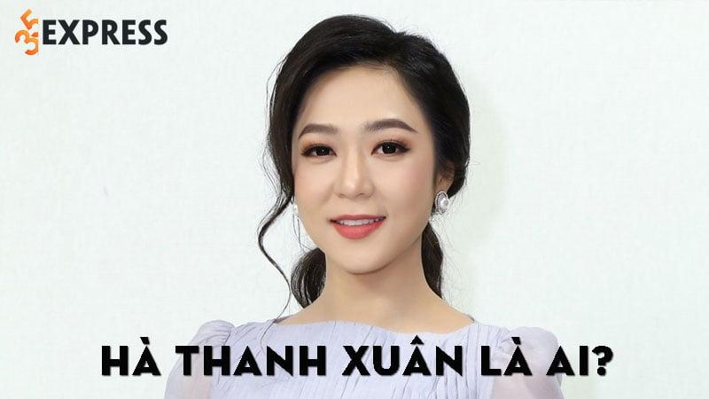 ha-thanh-xuan-la-ai-35express